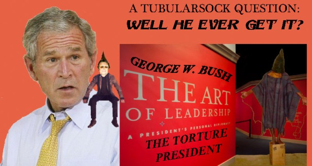 TUBE QUESTION:BUSH TORTURE